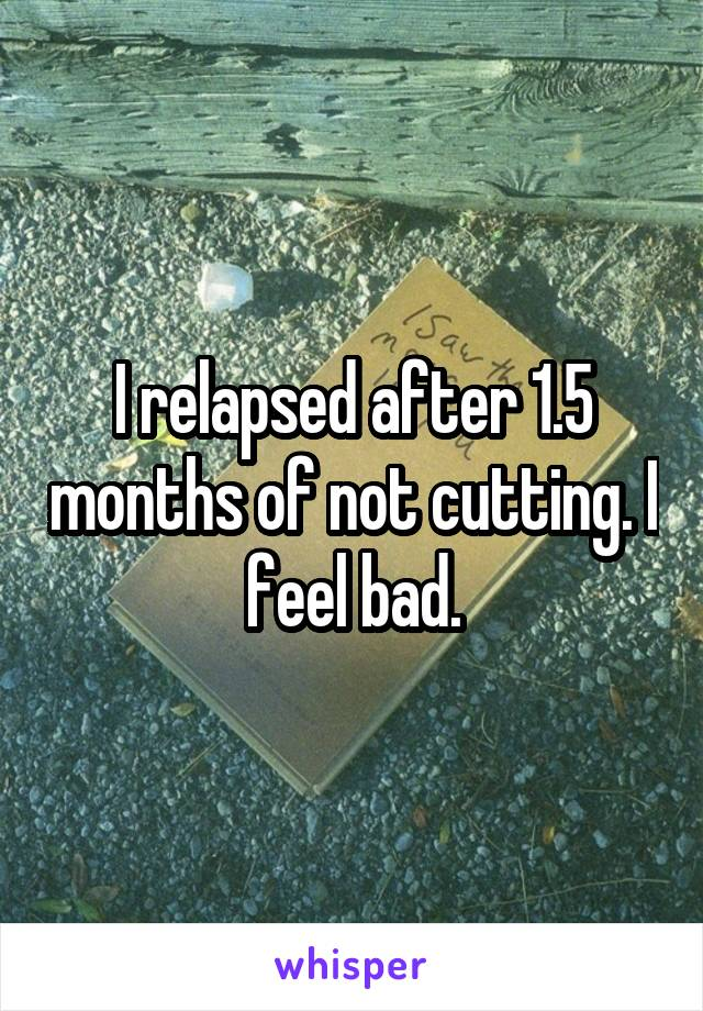 I relapsed after 1.5 months of not cutting. I feel bad.