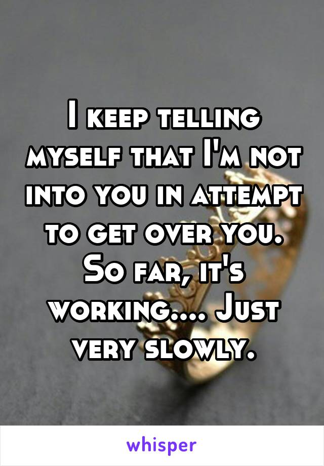 I keep telling myself that I'm not into you in attempt to get over you. So far, it's working.... Just very slowly.