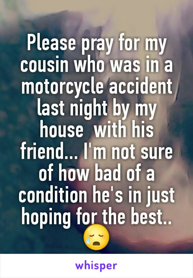 Please pray for my cousin who was in a motorcycle accident last night by my house  with his friend... I'm not sure of how bad of a condition he's in just hoping for the best..😥