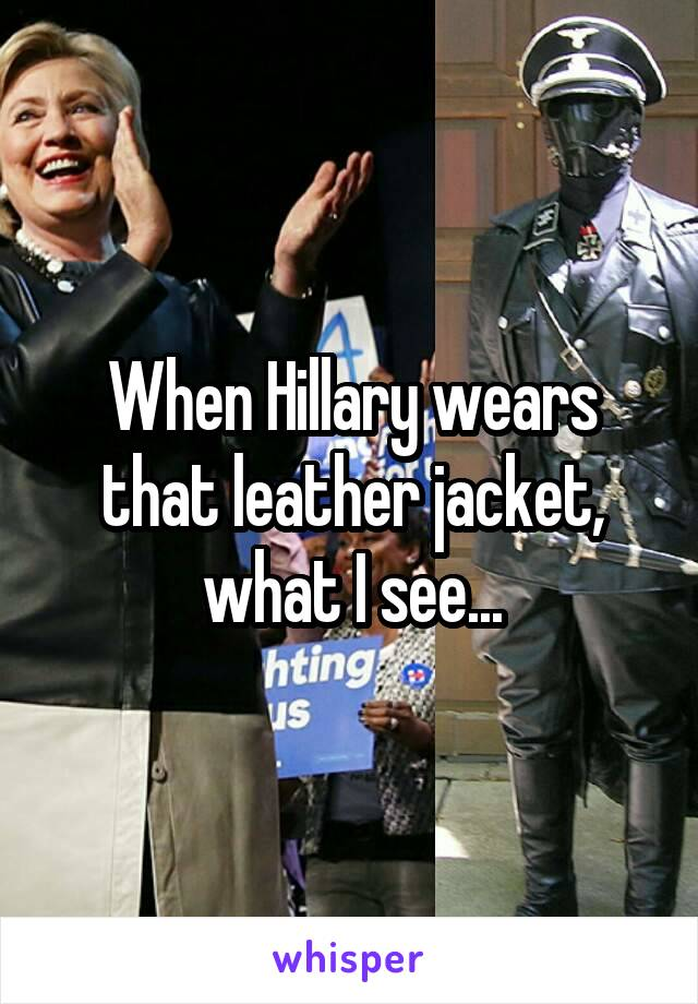 When Hillary wears that leather jacket, what I see...