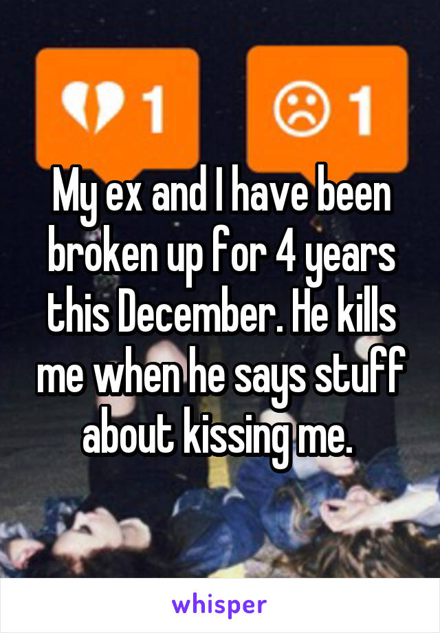 My ex and I have been broken up for 4 years this December. He kills me when he says stuff about kissing me.
