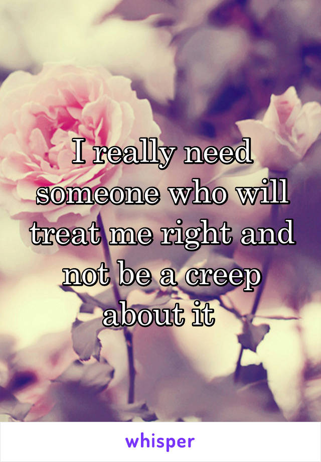 I really need someone who will treat me right and not be a creep about it