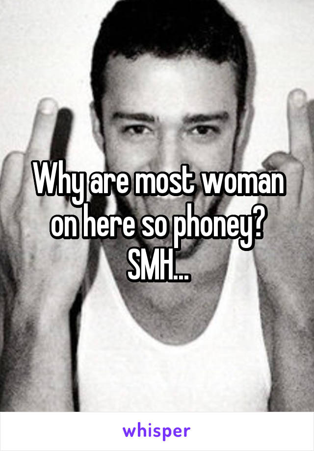 Why are most woman on here so phoney? SMH...