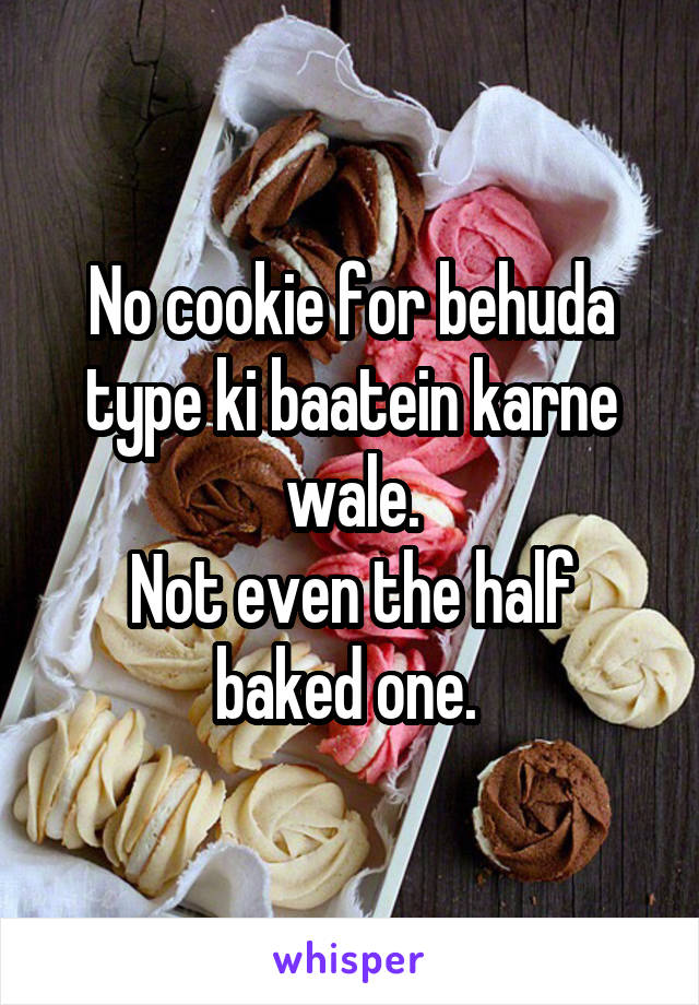 No cookie for behuda type ki baatein karne wale. Not even the half baked one.