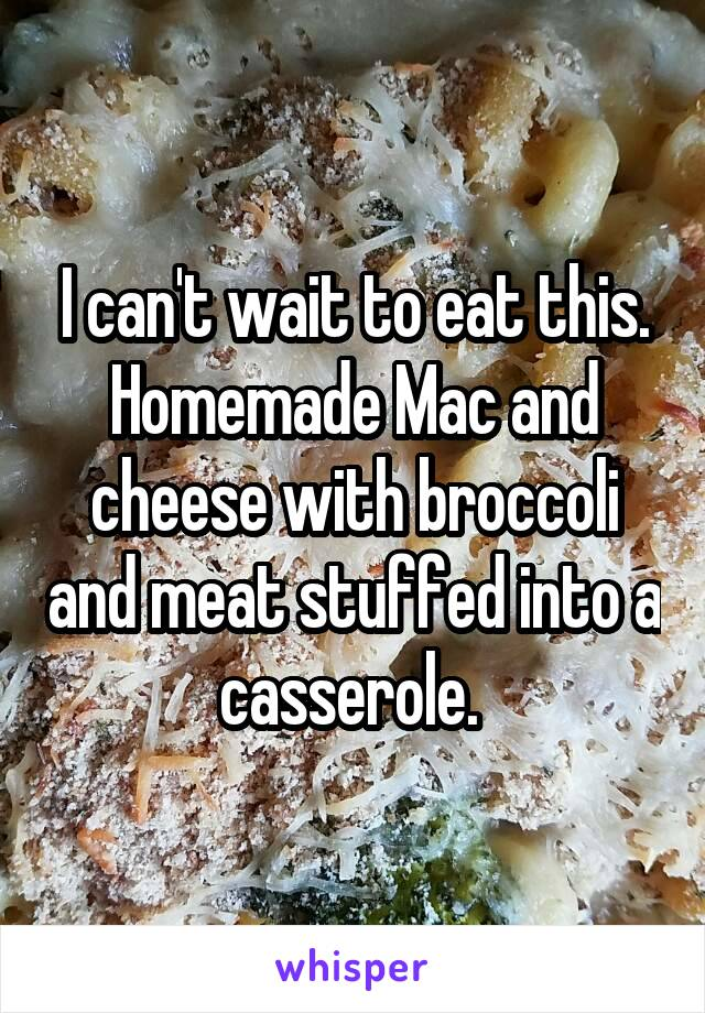 I can't wait to eat this. Homemade Mac and cheese with broccoli and meat stuffed into a casserole.