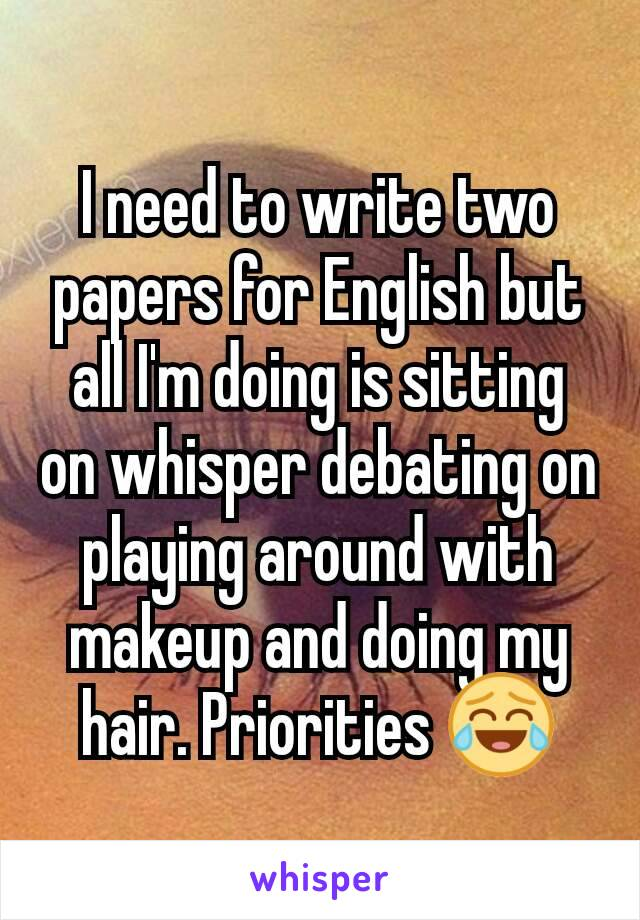 I need to write two papers for English but all I'm doing is sitting on whisper debating on playing around with makeup and doing my hair. Priorities 😂
