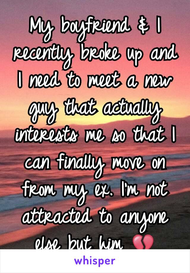 My boyfriend & I recently broke up and I need to meet a new guy that actually interests me so that I can finally move on from my ex. I'm not attracted to anyone else but him 💔
