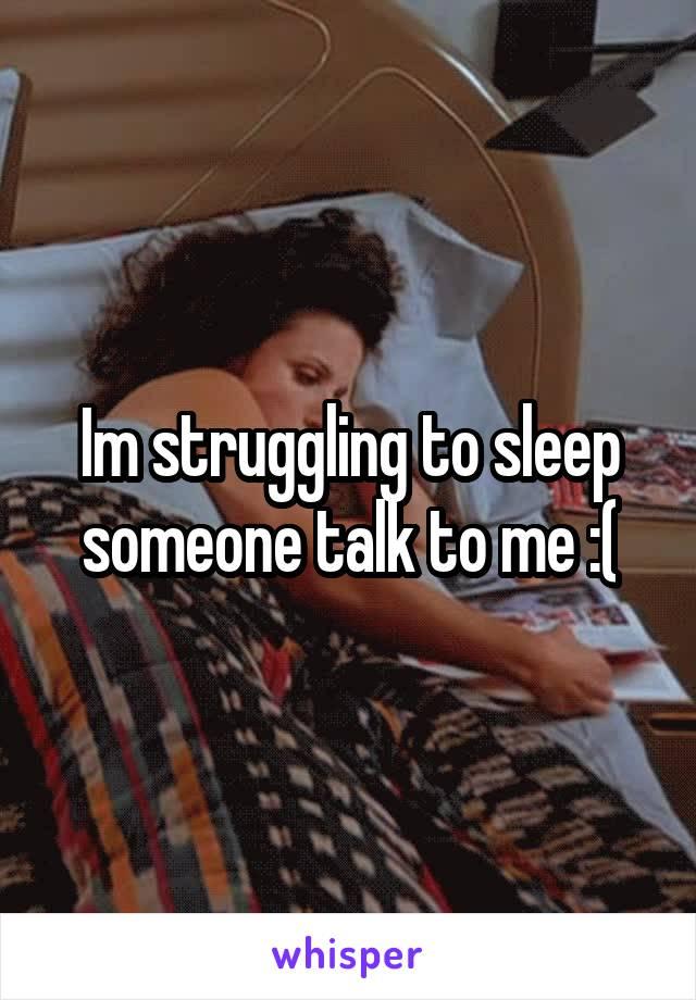 Im struggling to sleep someone talk to me :(