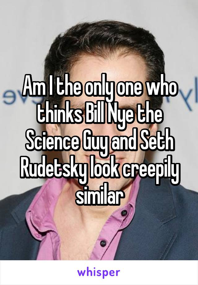Am I the only one who thinks Bill Nye the Science Guy and Seth Rudetsky look creepily similar