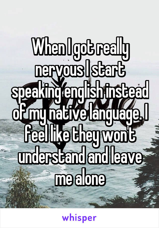 When I got really nervous I start speaking english instead of my native language. I feel like they won't understand and leave me alone
