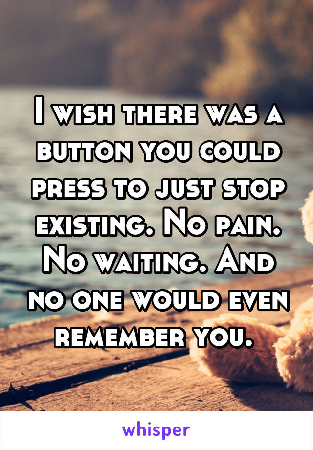 I wish there was a button you could press to just stop existing. No pain. No waiting. And no one would even remember you.