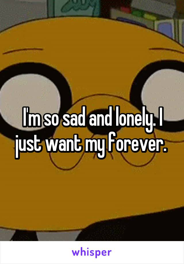 I'm so sad and lonely. I just want my forever.