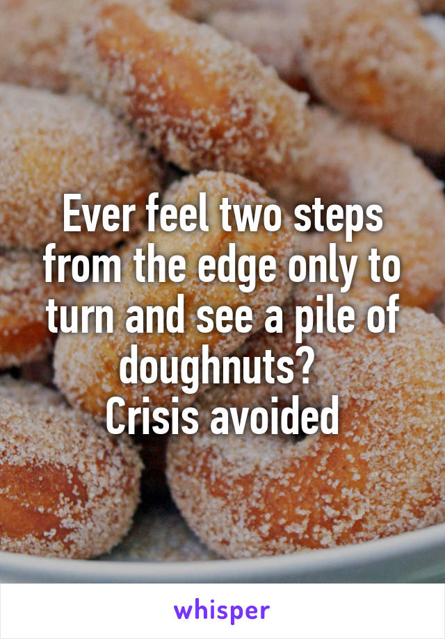 Ever feel two steps from the edge only to turn and see a pile of doughnuts?  Crisis avoided
