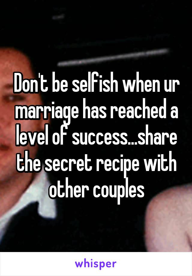 Don't be selfish when ur marriage has reached a level of success...share the secret recipe with other couples