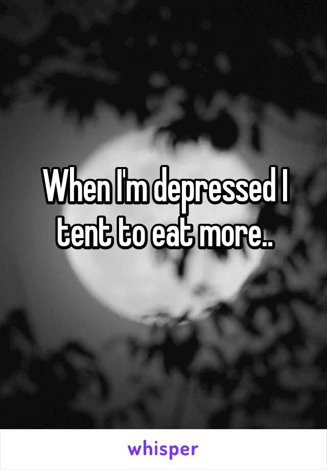 When I'm depressed I tent to eat more..