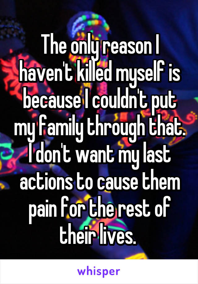 The only reason I haven't killed myself is because I couldn't put my family through that. I don't want my last actions to cause them pain for the rest of their lives.
