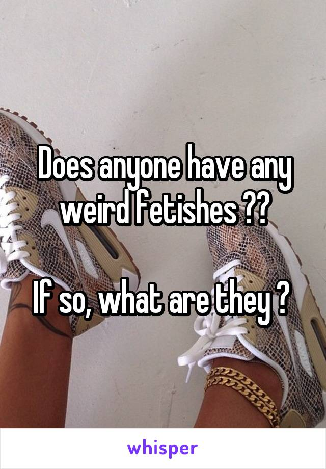Does anyone have any weird fetishes ??  If so, what are they ?