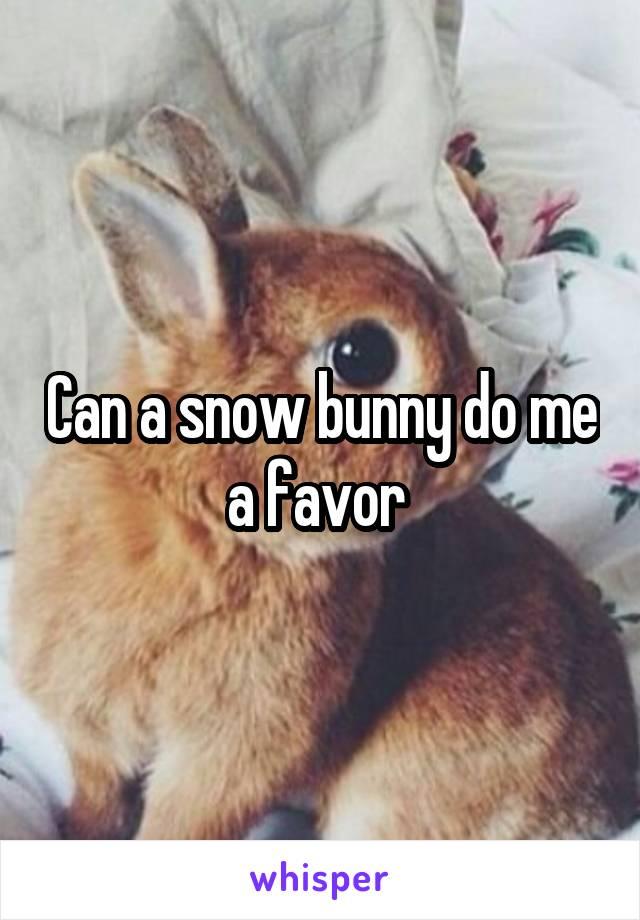 Can a snow bunny do me a favor