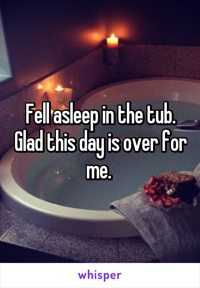 Fell asleep in the tub. Glad this day is over for me.