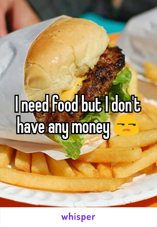 I need food but I don't have any money 😒