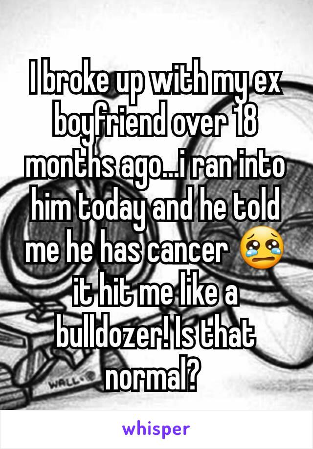 I broke up with my ex boyfriend over 18 months ago...i ran into him today and he told me he has cancer 😢 it hit me like a bulldozer! Is that normal?