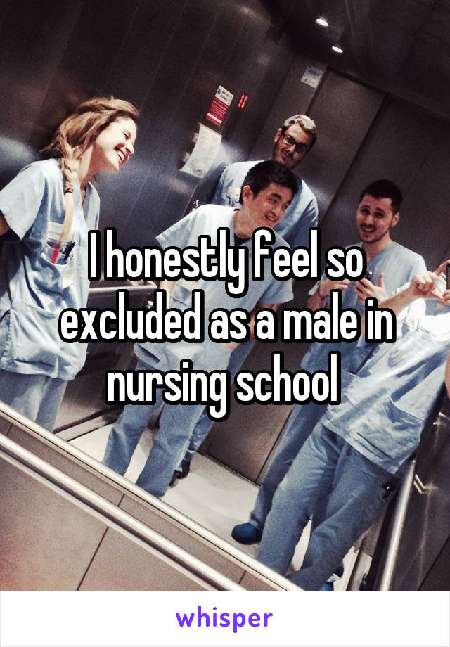 I honestly feel so excluded as a male in nursing school
