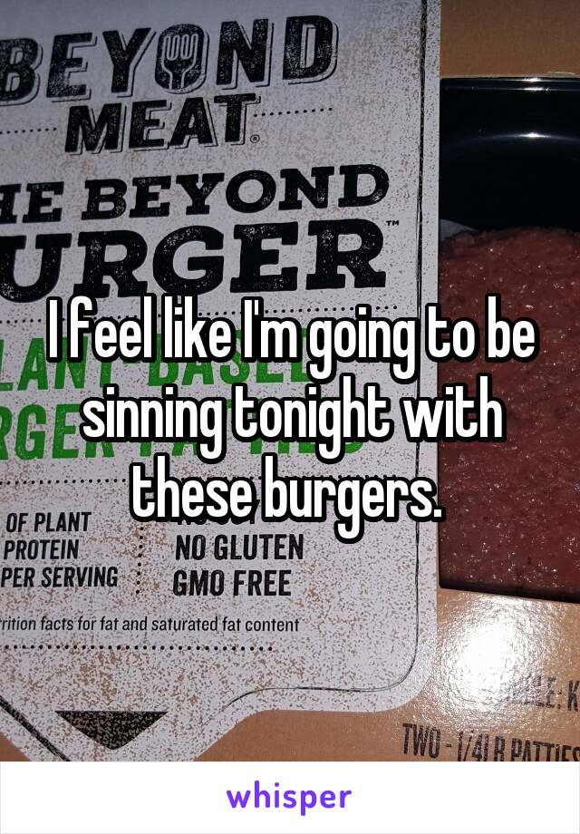 I feel like I'm going to be sinning tonight with these burgers.