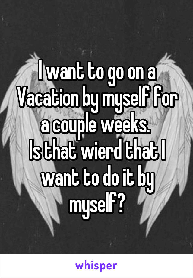 I want to go on a Vacation by myself for a couple weeks.  Is that wierd that I want to do it by myself?