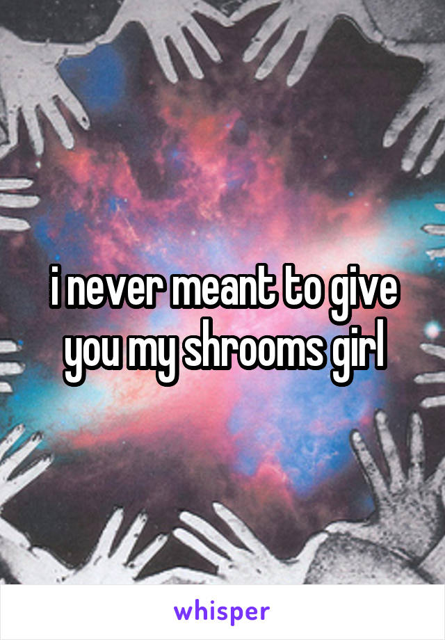i never meant to give you my shrooms girl