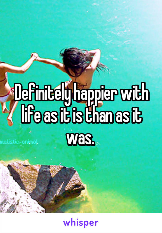 Definitely happier with life as it is than as it was.