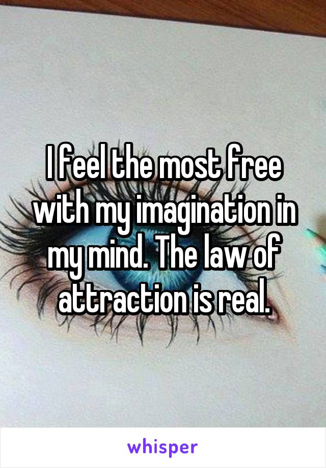 I feel the most free with my imagination in my mind. The law of attraction is real.
