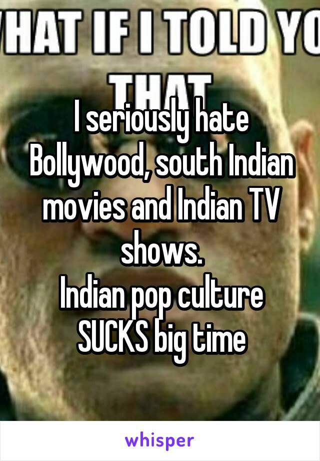 I seriously hate Bollywood, south Indian movies and Indian TV shows. Indian pop culture SUCKS big time