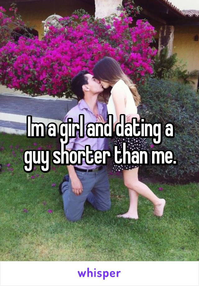 Im a girl and dating a guy shorter than me.