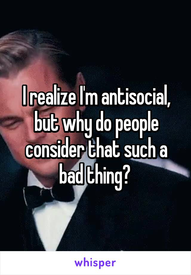 I realize I'm antisocial, but why do people consider that such a bad thing?
