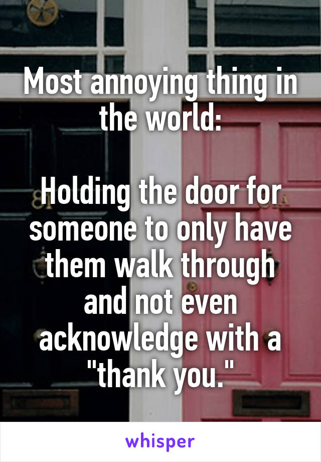 """Most annoying thing in the world:  Holding the door for someone to only have them walk through and not even acknowledge with a """"thank you."""""""