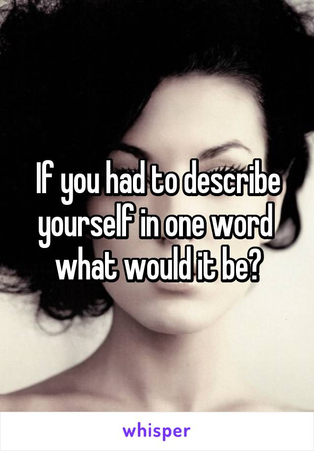 If you had to describe yourself in one word  what would it be?
