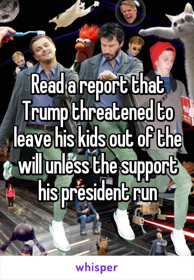 Read a report that Trump threatened to leave his kids out of the will unless the support his president run