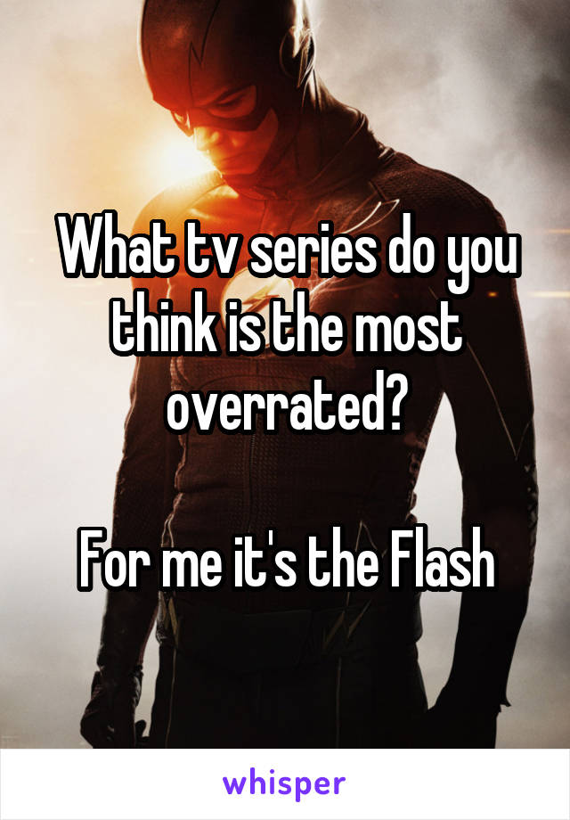What tv series do you think is the most overrated?  For me it's the Flash