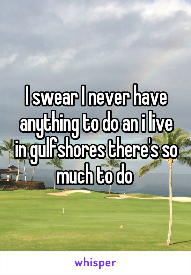 I swear I never have anything to do an i live in gulfshores there's so much to do