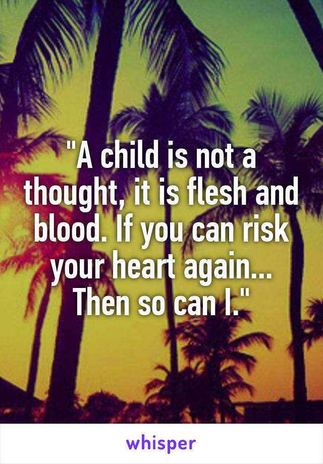 """""""A child is not a thought, it is flesh and blood. If you can risk your heart again... Then so can I."""""""