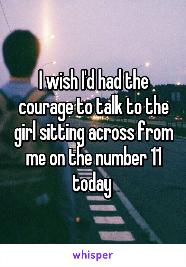 I wish I'd had the courage to talk to the girl sitting across from me on the number 11 today