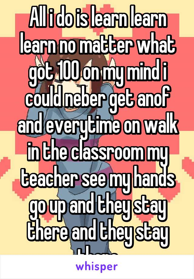 All i do is learn learn learn no matter what got 100 on my mind i could neber get anof and everytime on walk in the classroom my teacher see my hands go up and they stay there and they stay there