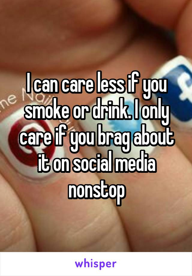 I can care less if you smoke or drink. I only care if you brag about it on social media nonstop