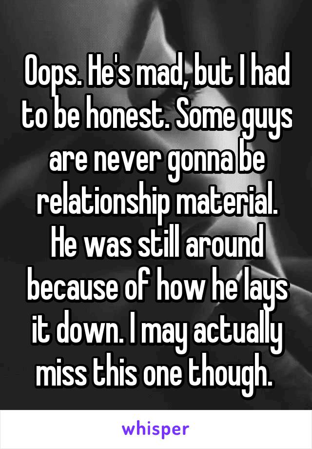 Oops. He's mad, but I had to be honest. Some guys are never gonna be relationship material. He was still around because of how he lays it down. I may actually miss this one though.