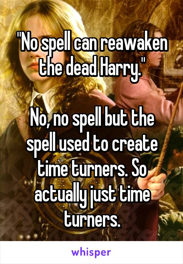 """""""No spell can reawaken the dead Harry.""""  No, no spell but the spell used to create time turners. So actually just time turners."""