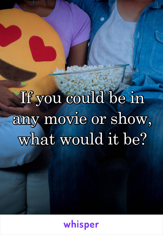 If you could be in any movie or show, what would it be?