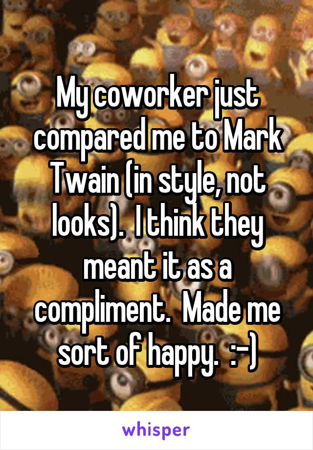 My coworker just compared me to Mark Twain (in style, not looks).  I think they meant it as a compliment.  Made me sort of happy.  :-)
