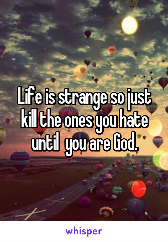 Life is strange so just kill the ones you hate until  you are God.