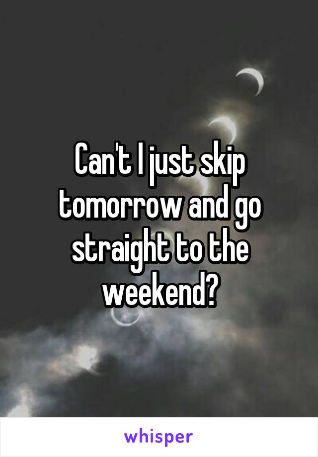 Can't I just skip tomorrow and go straight to the weekend?