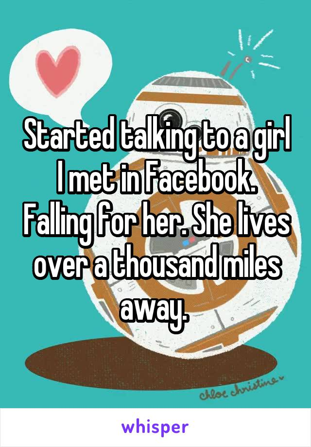 Started talking to a girl I met in Facebook. Falling for her. She lives over a thousand miles away.